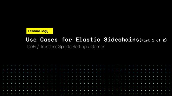 Use Cases for Elastic Sidechains (Part 1 of 2) DeFi / Trustless Sports Betting / Games